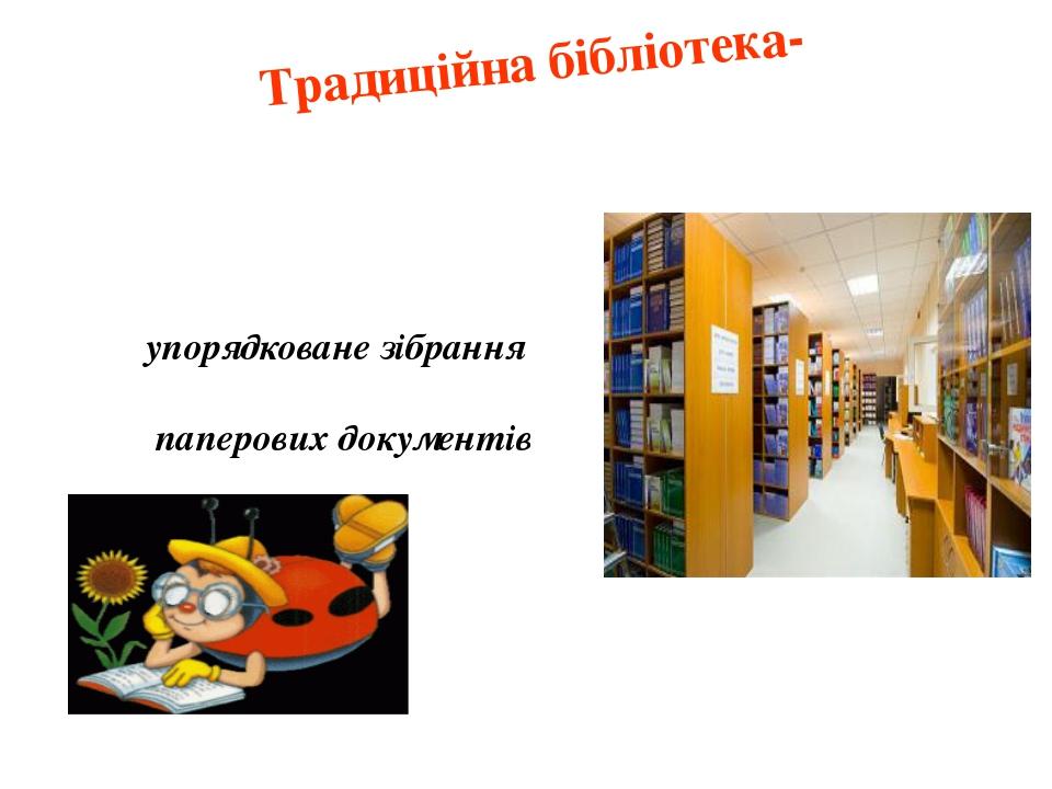 Традиційна бібліотека- упорядковане зібрання паперових документів