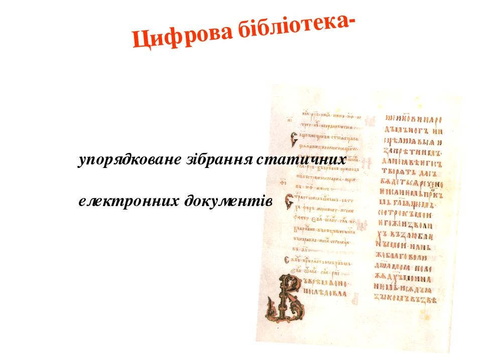 Цифрова бібліотека- упорядковане зібрання статичних електронних документів