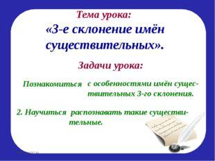 Тема урока: «3-е склонение имён существительных». Задачи урока: Познакомиться