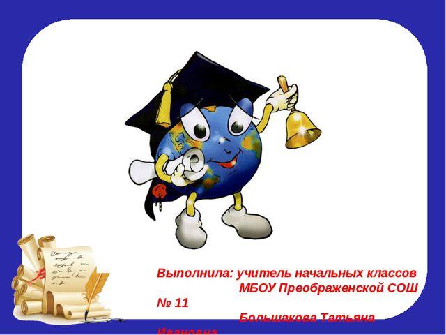 Выполнила: учитель начальных классов МБОУ Преображенской СОШ № 11 Большакова...