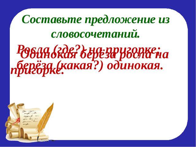 Составьте предложение из словосочетаний. Росла (где?) на пригорке; берёза (ка...
