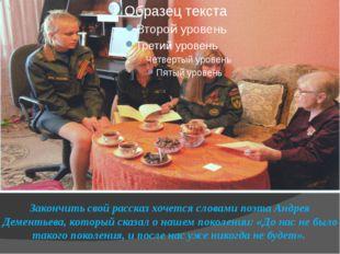 Закончить свой рассказ хочется словами поэта Андрея Дементьева, который сказа
