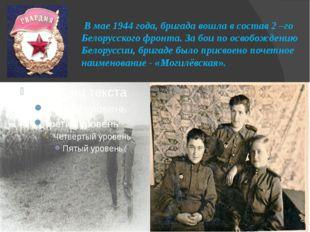 В мае 1944 года, бригада вошла в состав 2 –го Белорусского фронта. За бои по