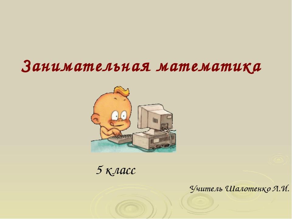 Занимательная математика 5 класс Учитель Шалотенко Л.И.