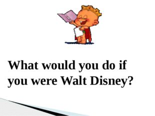 What would you do if you were Walt Disney?