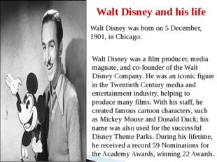 Walt Disney and his life Walt Disney was born on 5 December, 1901, in Chicago