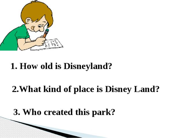 1. How old is Disneyland? 2.What kind of place is Disney Land? 3. Who created...