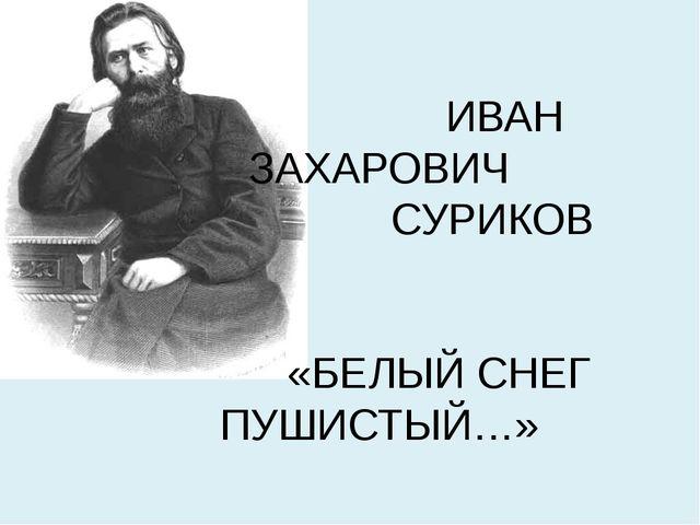 ИВАН ЗАХАРОВИЧ СУРИКОВ «БЕЛЫЙ СНЕГ ПУШИСТЫЙ…»