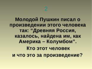 """2 Молодой Пушкин писал о произведении этого человека так: """"Древняя Россия, ка"""