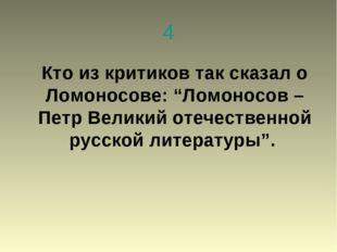 """4 Кто из критиков так сказал о Ломоносове: """"Ломоносов – Петр Великий отечеств"""