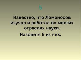 5 Известно, что Ломоносов изучал и работал во многих отраслях науки. Назовите