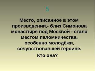 5 Место, описанное в этом произведении,- близ Симонова монастыря под Москвой