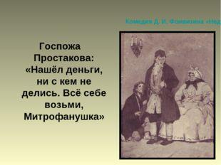 Комедия Д. И. Фонвизина «Недоросль» Госпожа Простакова: «Нашёл деньги, ни с к