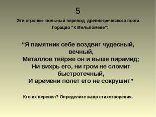 """5 Эти строчки- вольный перевод древнегреческого поэта Горацио """"К Мельпомене"""":"""