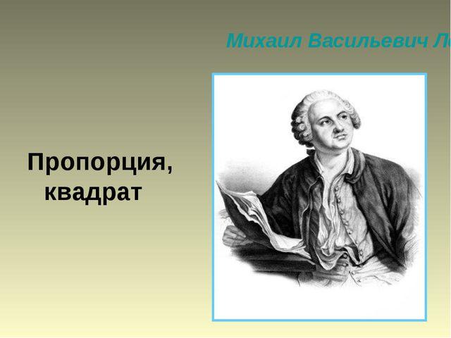 Михаил Васильевич Ломоносов Пропорция, квадрат