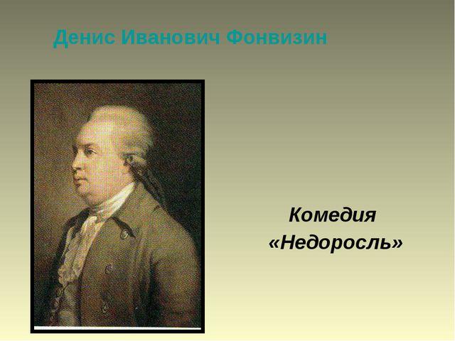 Денис Иванович Фонвизин Комедия «Недоросль»