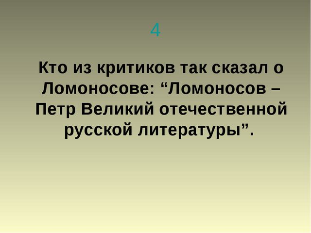 """4 Кто из критиков так сказал о Ломоносове: """"Ломоносов – Петр Великий отечеств..."""
