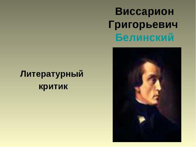 Виссарион Григорьевич Белинский Литературный критик