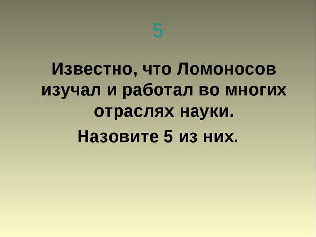 5 Известно, что Ломоносов изучал и работал во многих отраслях науки. Назовите...
