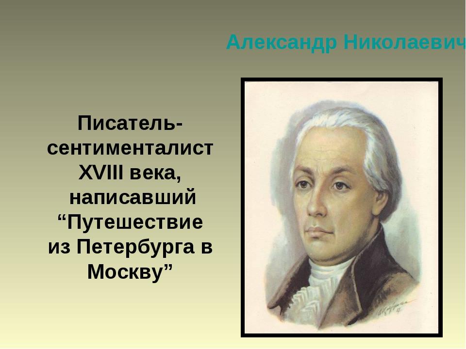 "Александр Николаевич Радищев Писатель-сентименталист XVIII века, написавший ""..."