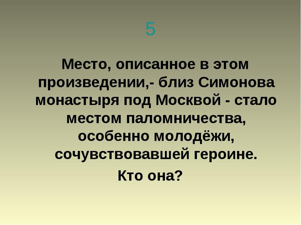 5 Место, описанное в этом произведении,- близ Симонова монастыря под Москвой...