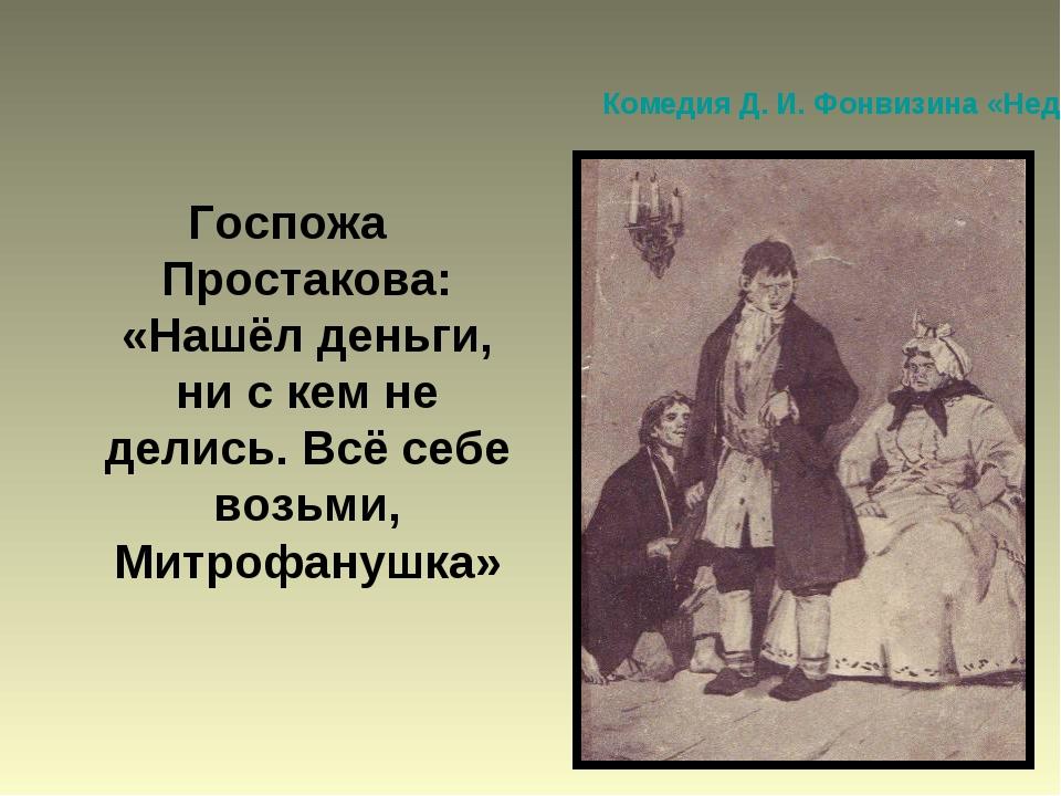 Комедия Д. И. Фонвизина «Недоросль» Госпожа Простакова: «Нашёл деньги, ни с к...