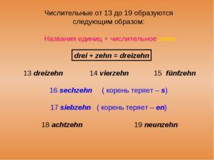 Числительные от 13 до 19 образуются следующим образом: Названия единиц + числ