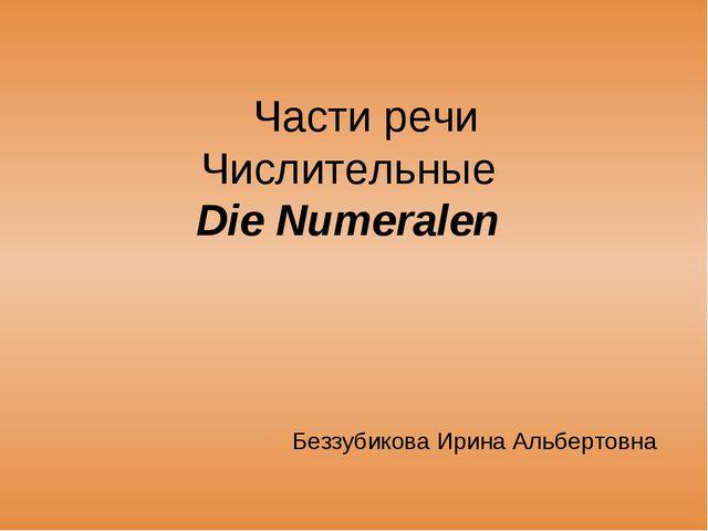 Части речи Числительные Die Numeralen Беззубикова Ирина Альбертовна