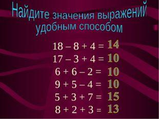 18 – 8 + 4 = 17 – 3 + 4 = 6 + 6 – 2 = 9 + 5 – 4 = 5 + 3 + 7 = 8 + 2 + 3 =