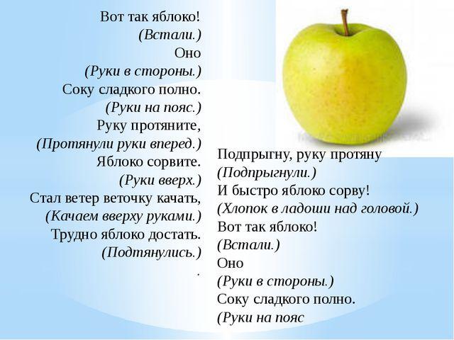 Вот так яблоко! (Встали.) Оно (Руки в стороны.) Соку сладкого полно. (Руки н...