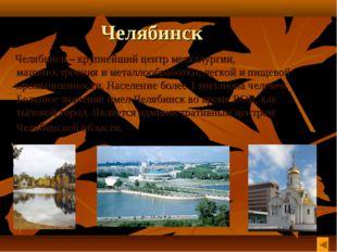 Челябинск Челябинск – крупнейший центр металлургии, машиностроения и металлоо