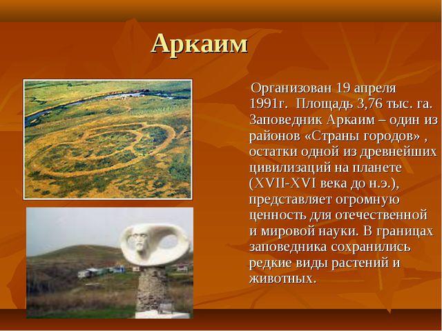 Аркаим Организован 19 апреля 1991г. Площадь 3,76 тыс. га. Заповедник Аркаим –...