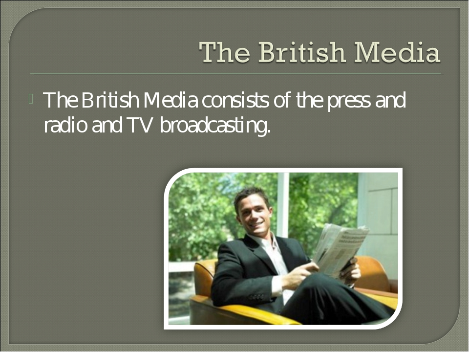 The British Media consists of the press and radio and TV broadcasting.