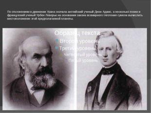 По отклонениям в движении Урана сначала английский ученый Джон Адамс, а неско