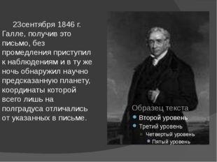 23сентября 1846 г. Галле, получив это письмо, без промедления приступил к на