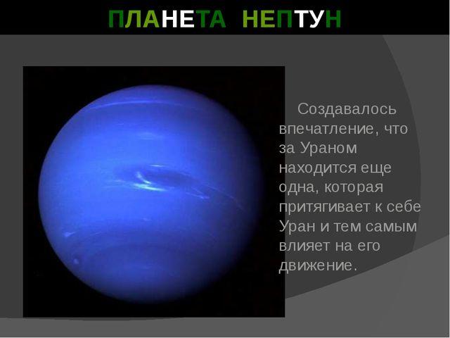 ПЛАНЕТА НЕПТУН Создавалось впечатление, что за Ураном находится еще одна, кот...