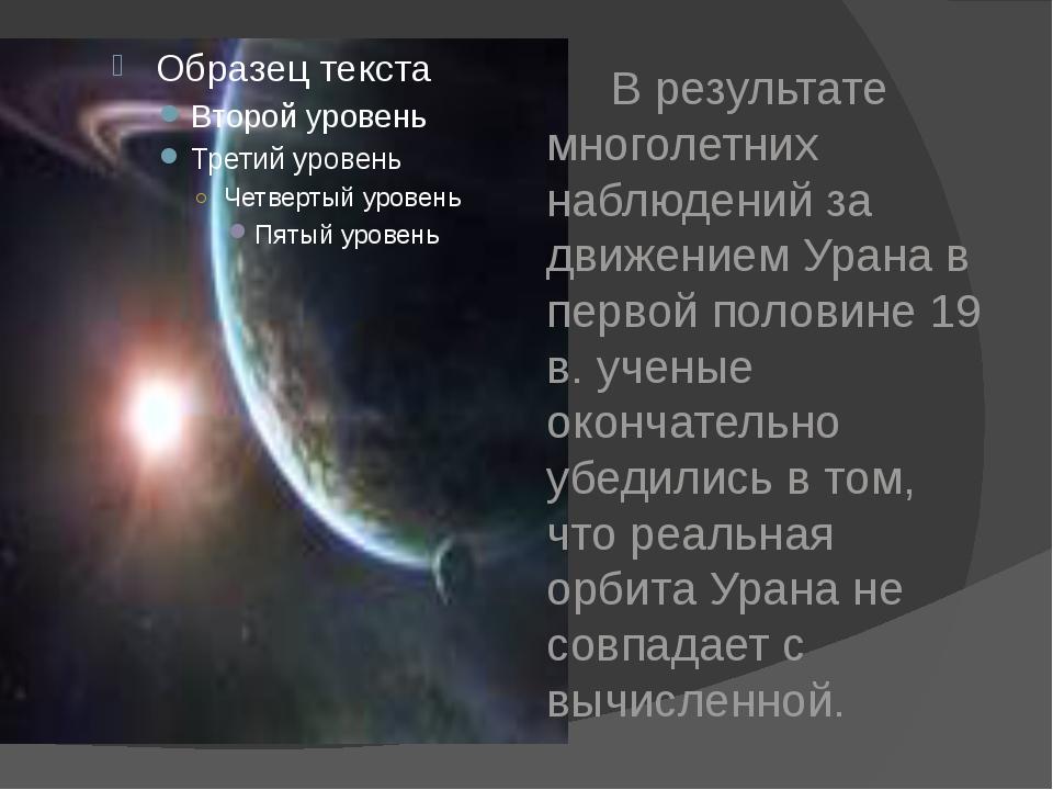 В результате многолетних наблюдений за движением Урана в первой половине 19...