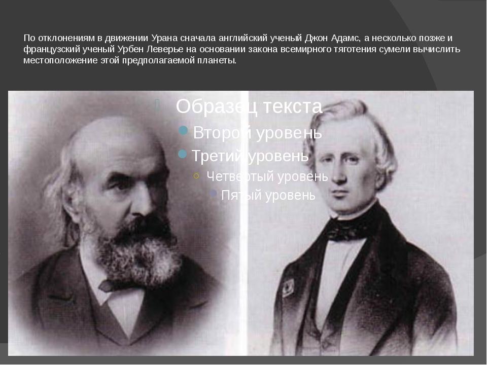 По отклонениям в движении Урана сначала английский ученый Джон Адамс, а неско...