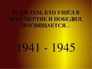 ВСЕМ ТЕМ, КТО УШЁЛ В БЕССМЕРТИЕ И ПОБЕДИЛ, ПОСВЯЩАЕТСЯ… 1941 - 1945
