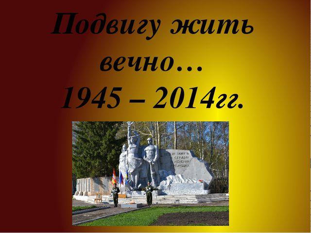 Подвигу жить вечно… 1945 – 2014гг.