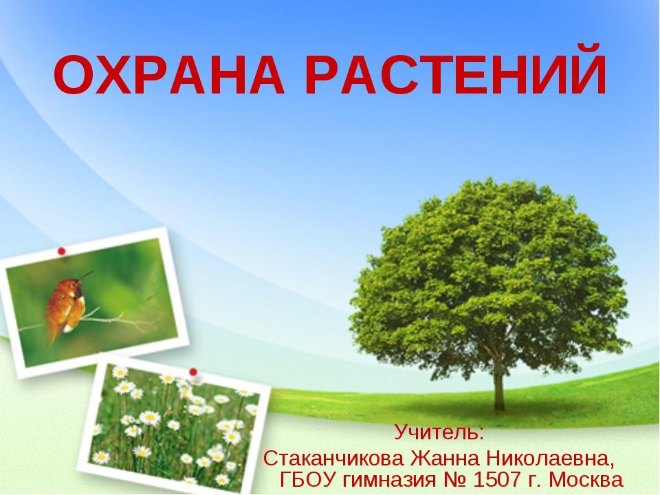 ОХРАНА РАСТЕНИЙ Учитель: Стаканчикова Жанна Николаевна, ГБОУ гимназия № 1507...