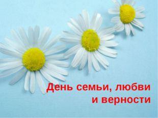 День семьи, любви и верности На свете нет, пожалуй, более важного и замечател
