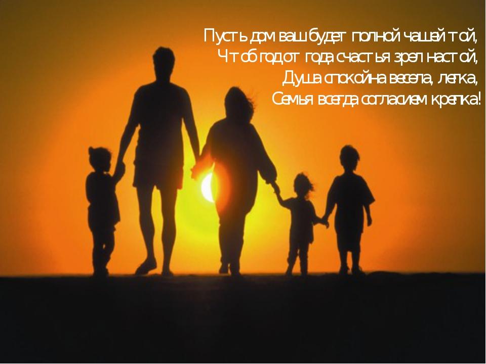 Пусть дом ваш будет полной чашей той, Чтоб год от года счастья зрел настой, Д...