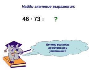 Найди значение выражения: Почему возникла проблема при умножении? 46 · 73 = ?