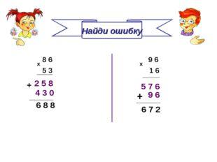 Найди ошибку 8 6 5 3 х 9 6 х 1 6 2 5 8 5 7 6 4 3 0 + 6 8 8 ________ 9 6 + ___