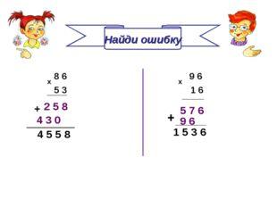Найди ошибку 8 6 5 3 х 9 6 х 1 6 2 5 8 5 7 6 4 3 0 + 4 5 5 8 9 6 + ________ 1