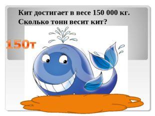 Кит достигает в весе 150 000 кг. Сколько тонн весит кит?