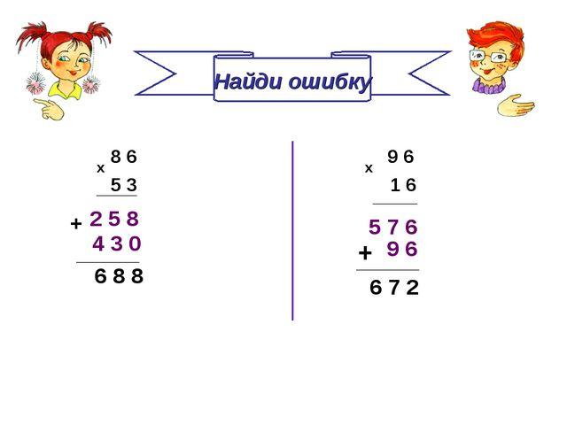 Найди ошибку 8 6 5 3 х 9 6 х 1 6 2 5 8 5 7 6 4 3 0 + 6 8 8 ________ 9 6 + ___...