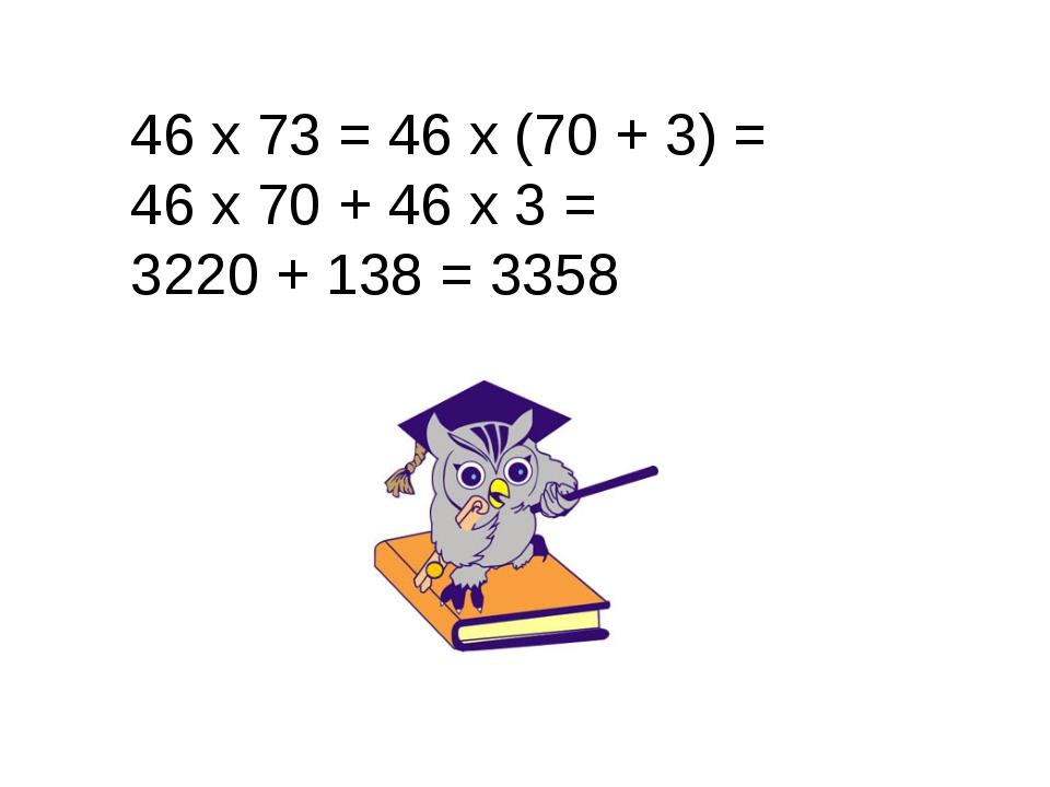 46 х 73 = 46 х (70 + 3) = 46 х 70 + 46 х 3 = 3220 + 138 = 3358