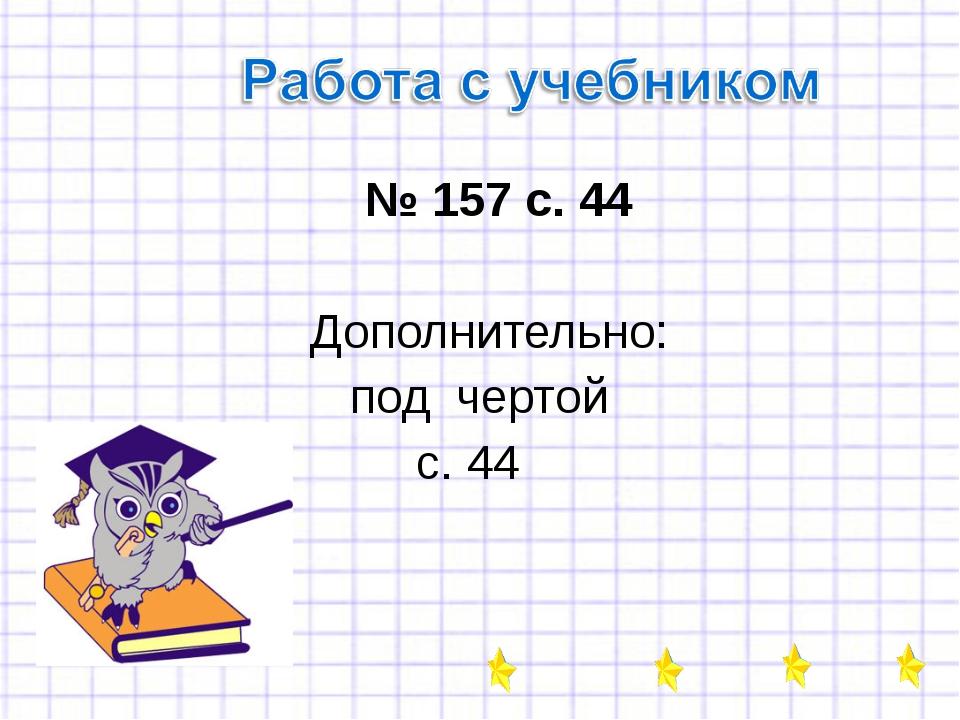 № 157 с. 44 Дополнительно: под чертой с. 44